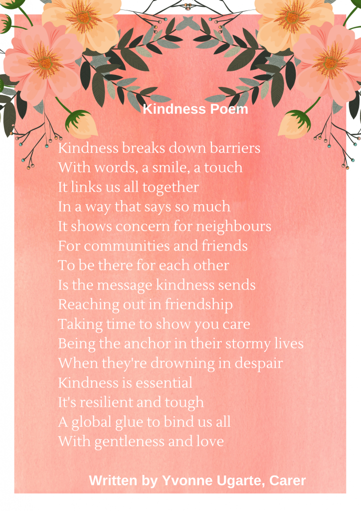 Kindness Poem BY Yvonne Ugarte (Carer) Kindness breaks down barriers With words, a smile, a touch It links us all together In a way that says so much It shows concern for neighbours For communities and friends To be there for each other Is the message kindness sends Reaching out in friendship Taking time to show you care Being the anchor in their stormy lives When they're drowning in despair Kindness is essential It's resilient and tough A global glue to bind us all With gentleness and love